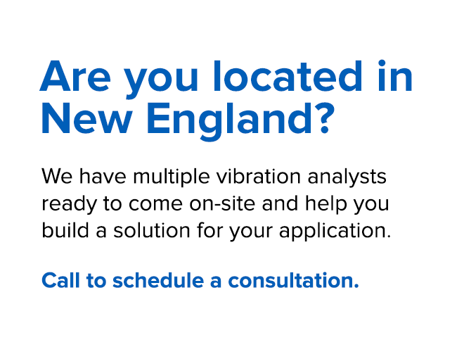 Located in New England, NY, NJ or PA? We have multiple vibration analysts ready to come on-site and help you build a solution for your application. Call to schedule a consultation.